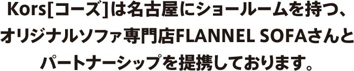 Kors[コーズ]は名古屋にショールームを持つ、オリジナルソファ専門店FLANNEL SOFAさんとパートナーシップを提携しております。